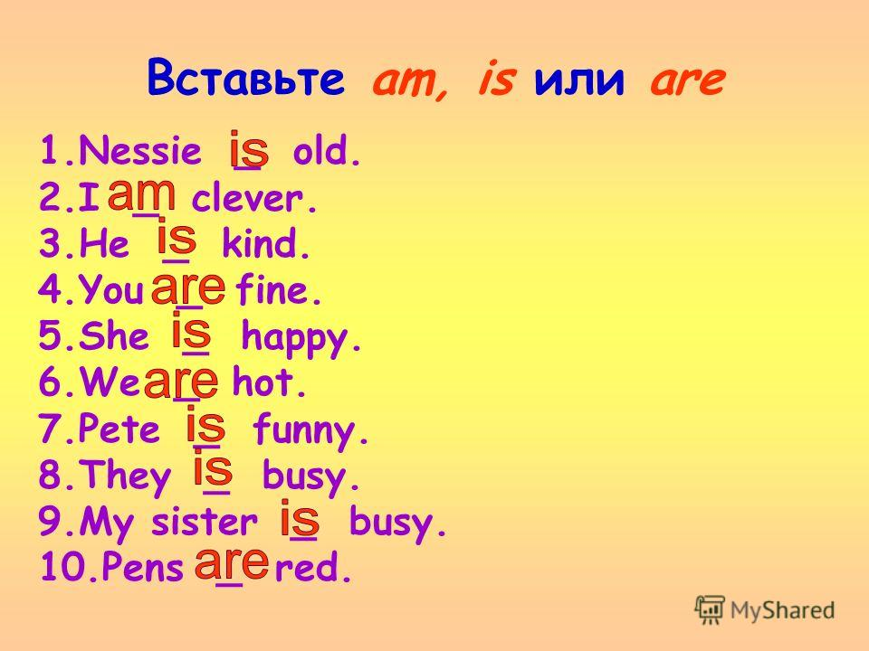 Вставьте am, is или are 1.Nessie _ old. 2.I _ clever. 3.He _ kind. 4.You _ fine. 5.She _ happy. 6.We _ hot. 7.Pete _ funny. 8.They _ busy. 9.My sister _ busy. 10.Pens _ red.