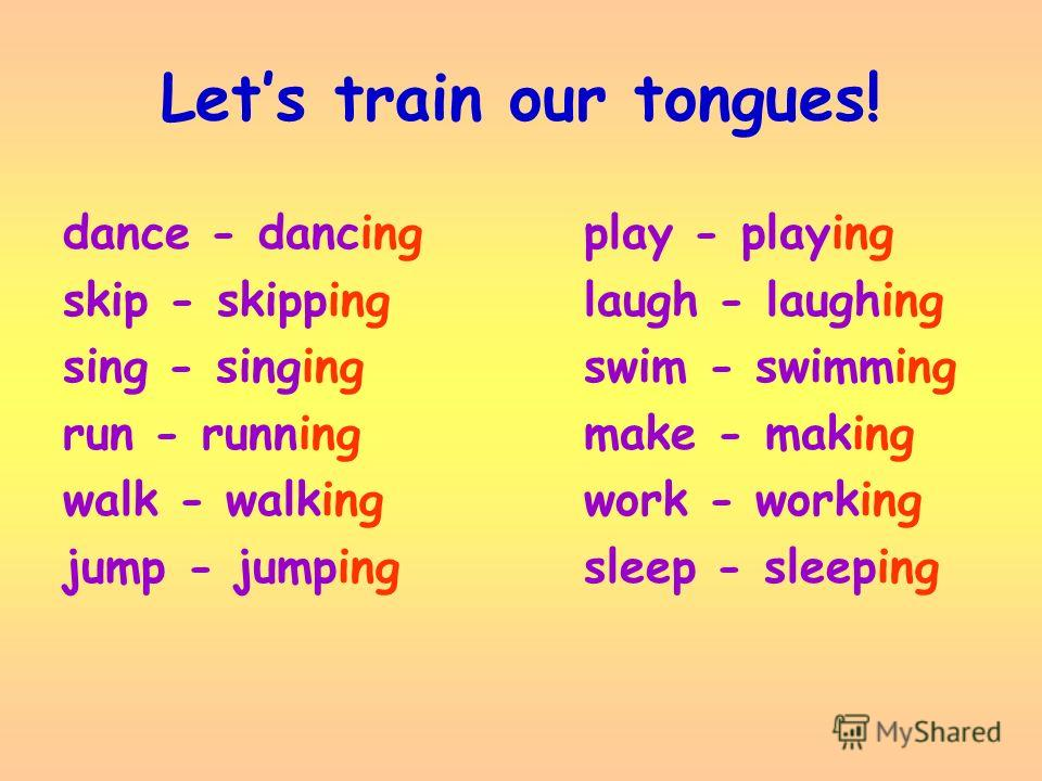 Lets train our tongues! dance - dancing play - playing skip - skipping laugh - laughing sing - singing swim - swimming run - running make - making walk - walking work - working jump - jumping sleep - sleeping