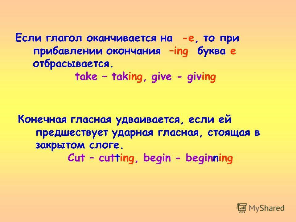 Если глагол оканчивается на -е, то при прибавлении окончания –ing буква е отбрасывается. take – taking, give - giving Конечная гласная удваивается, если ей предшествует ударная гласная, стоящая в закрытом слоге. Cut – cutting, begin - beginning