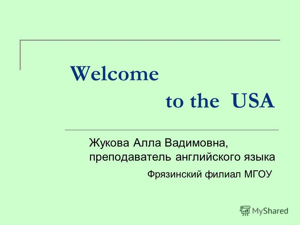 Welcome to the USA Жукова Алла Вадимовна, преподаватель английского языка Фрязинский филиал МГОУ
