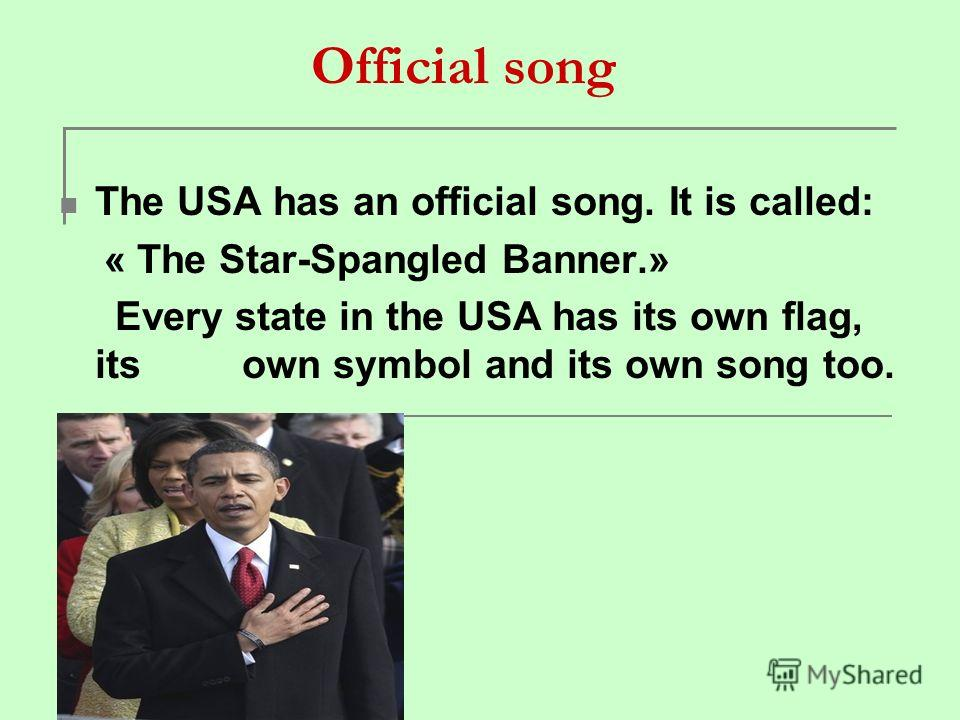 Official song The USA has an official song. It is called: « The Star-Spangled Banner.» Every state in the USA has its own flag, its own symbol and its own song too.