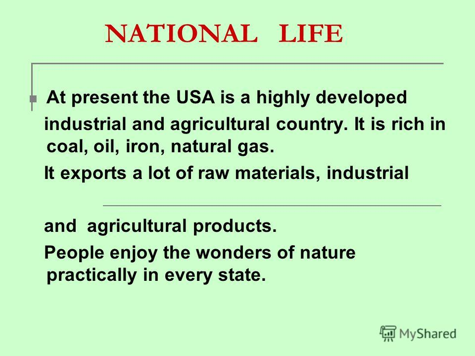 NATIONAL LIFE At present the USA is a highly developed industrial and agricultural country. It is rich in coal, oil, iron, natural gas. It exports a lot of raw materials, industrial and agricultural products. People enjoy the wonders of nature practi