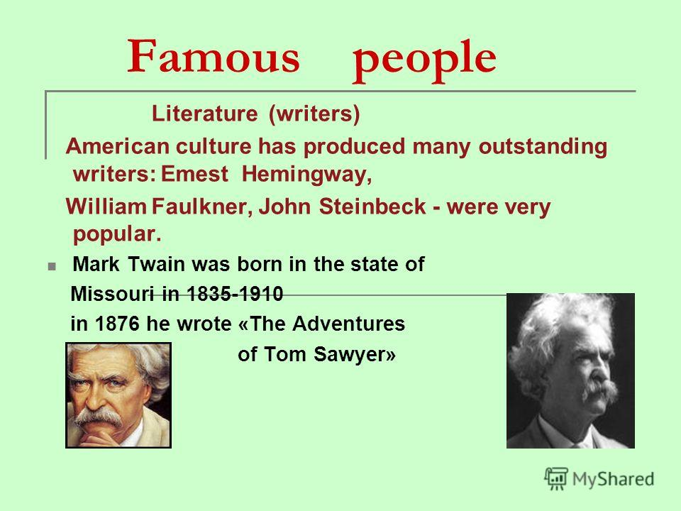 Famous people Literature (writers) American culture has produced many outstanding writers: Emest Hemingway, William Faulkner, John Steinbeck - were very popular. Mark Twain was born in the state of Missouri in 1835-1910 in 1876 he wrote «The Adventur