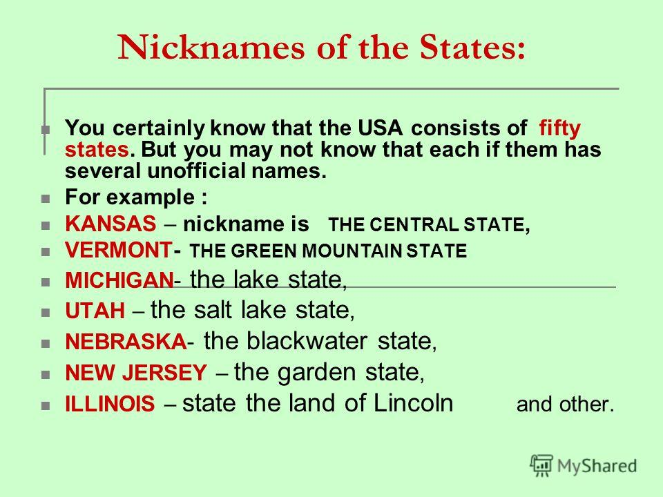 Nicknames of the States: You certainly know that the USA consists of fifty states. But you may not know that each if them has several unofficial names. For example : KANSAS – nickname is THE CENTRAL STATE, VERMONT- THE GREEN MOUNTAIN STATE MICHIGAN-