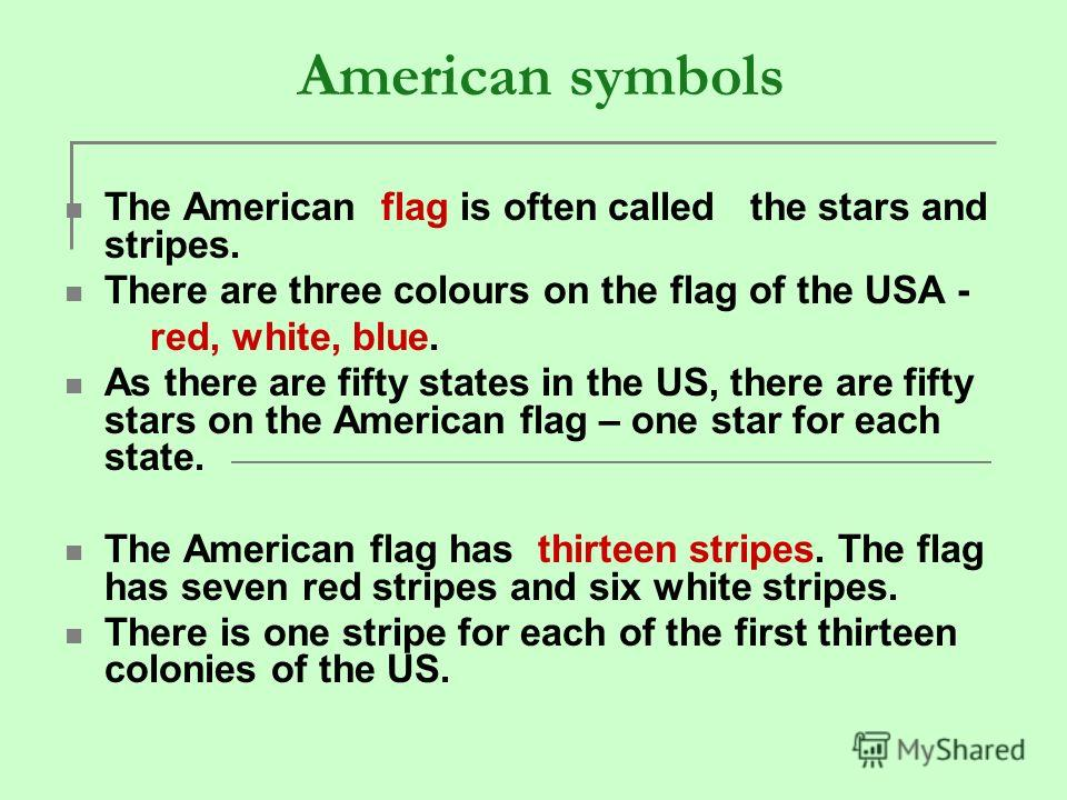 American symbols The American flag is often called the stars and stripes. There are three colours on the flag of the USA - red, white, blue. As there are fifty states in the US, there are fifty stars on the American flag – one star for each state. Th