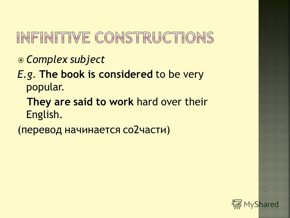Complex subject E.g. The book is considered to be very popular. They are said to work hard over their English. (перевод начинается со2части)