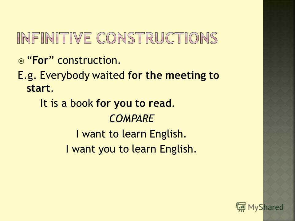 For construction. E.g. Everybody waited for the meeting to start. It is a book for you to read. COMPARE I want to learn English. I want you to learn English.