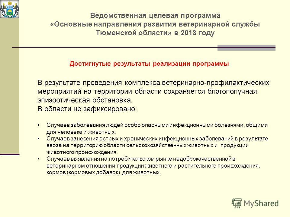 Ведомственная целевая программа «Основные направления развития ветеринарной службы Тюменской области» в 2013 году В результате проведения комплекса ветеринарно-профилактических мероприятий на территории области сохраняется благополучная эпизоотическа