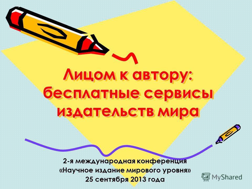 Лицом к автору: бесплатные сервисы издательств мира 2-я международная конференция «Научное издание мирового уровня» 25 сентября 2013 года