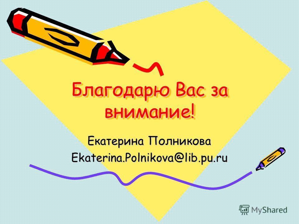 Благодарю Вас за внимание! Екатерина Полникова Ekaterina.Polnikova@lib.pu.ru