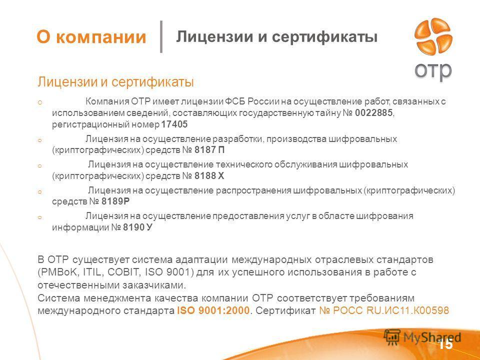 15 Лицензии и сертификаты o Компания ОТР имеет лицензии ФСБ России на осуществление работ, связанных с использованием сведений, составляющих государственную тайну 0022885, регистрационный номер 17405 o Лицензия на осуществление разработки, производст