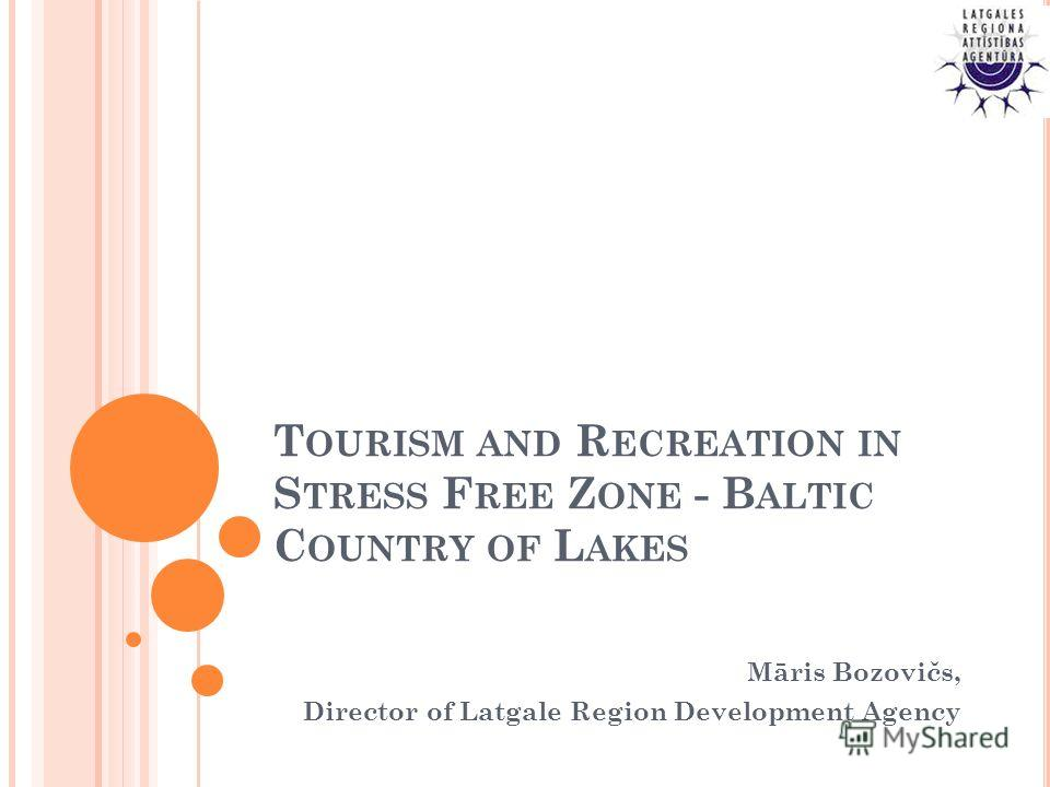 T OURISM AND R ECREATION IN S TRESS F REE Z ONE - B ALTIC C OUNTRY OF L AKES Māris Bozovičs, Director of Latgale Region Development Agency