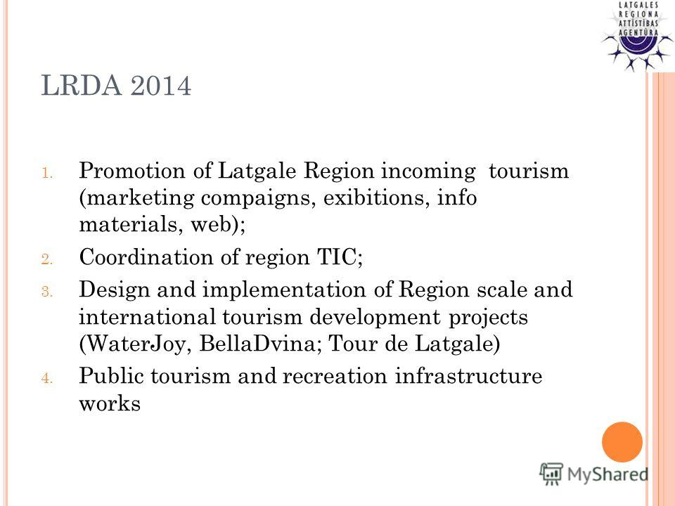 LRDA 2014 1. Promotion of Latgale Region incoming tourism (marketing compaigns, exibitions, info materials, web); 2. Coordination of region TIC; 3. Design and implementation of Region scale and international tourism development projects (WaterJoy, Be