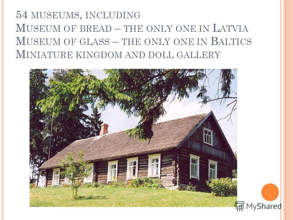 54 MUSEUMS, INCLUDING M USEUM OF BREAD – THE ONLY ONE IN L ATVIA M USEUM OF GLASS – THE ONLY ONE IN B ALTICS M INIATURE KINGDOM AND DOLL GALLERY
