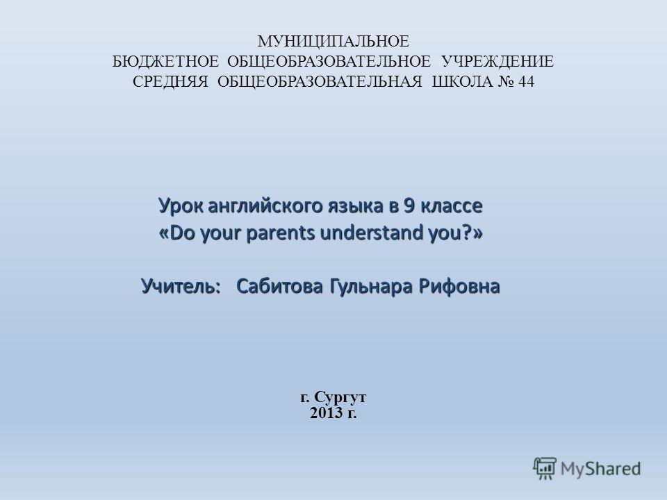 МУНИЦИПАЛЬНОЕ БЮДЖЕТНОЕ ОБЩЕОБРАЗОВАТЕЛЬНОЕ УЧРЕЖДЕНИЕ СРЕДНЯЯ ОБЩЕОБРАЗОВАТЕЛЬНАЯ ШКОЛА 44 Урок английского языка в 9 классе «Do your parents understand you?» Учитель: Сабитова Гульнара Рифовна г. Сургут 2013 г.