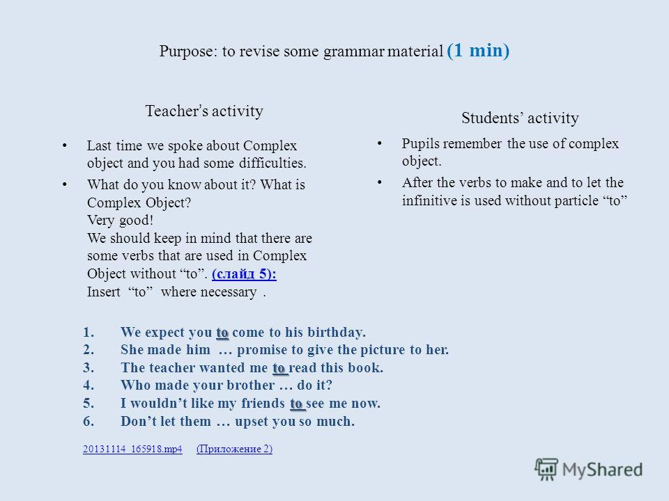 Teacher s activity Last time we spoke about Complex object and you had some difficulties. What do you know about it? What is Complex Object? Very good! We should keep in mind that there are some verbs that are used in Complex Object without to. (слай