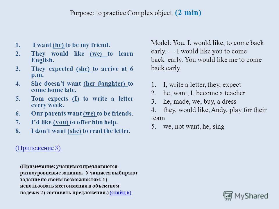 Purpose: to practice Complex object. (2 min) (Примечание: учащимся предлагаются разноуровневые задания. Учащиеся выбирают задание по своим возможностям: 1) использовать местоимения в объектном падеже; 2) составить предложения.) (слайд 6)(слайд 6) 1.