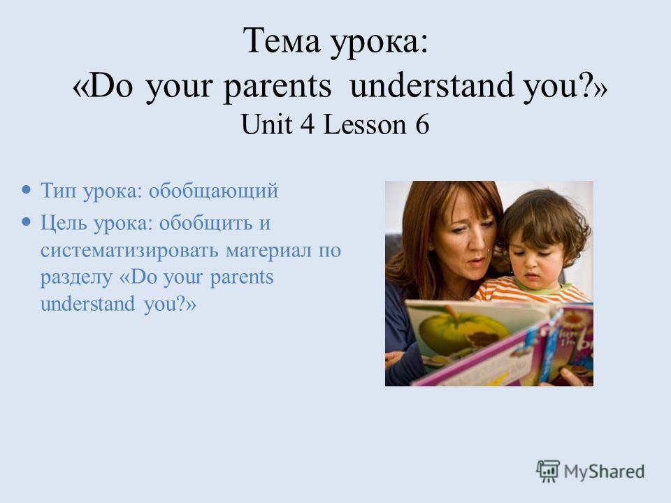 Тема урока: «Do your parents understand you? » Unit 4 Lesson 6 Тип урока: обобщающий Цель урока: обобщить и систематизировать материал по разделу «Do your parents understand you?»