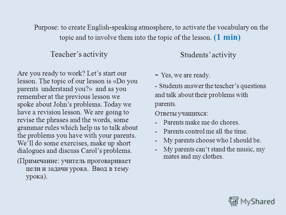 Purpose: to create English-speaking atmosphere, to activate the vocabulary on the topic and to involve them into the topic of the lesson. (1 min) Teachers activity Are you ready to work? Lets start our lesson. The topic of our lesson is «Do you paren