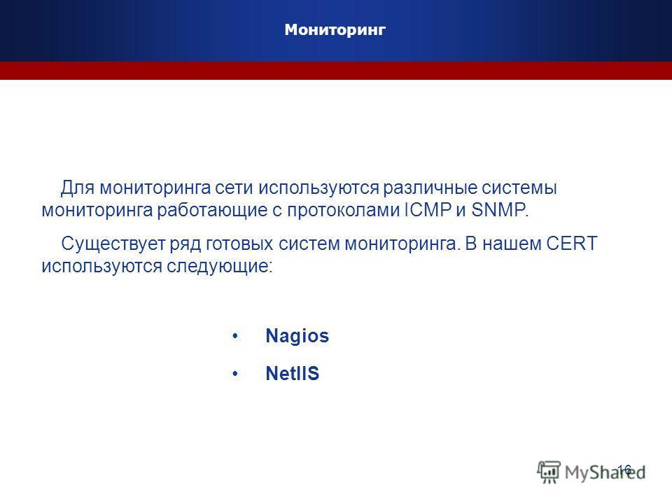 16 Для мониторинга сети используются различные системы мониторинга работающие с протоколами ICMP и SNMP. Существует ряд готовых систем мониторинга. В нашем CERT используются следующие: Nagios NetIIS Мониторинг