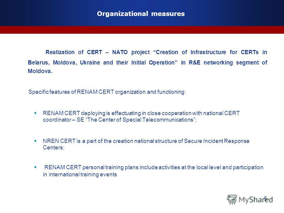 5 Organizational measures Realization of CERT – NATO project Creation of Infrastructure for CERTs in Belarus, Moldova, Ukraine and their Initial Operation in R&E networking segment of Moldova. Specific features of RENAM CERT organization and function