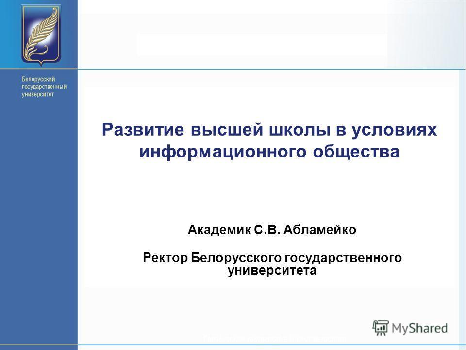 Развитие высшей школы в условиях информационного общества Академик С.В. Абламейко Ректор Белорусского государственного университета