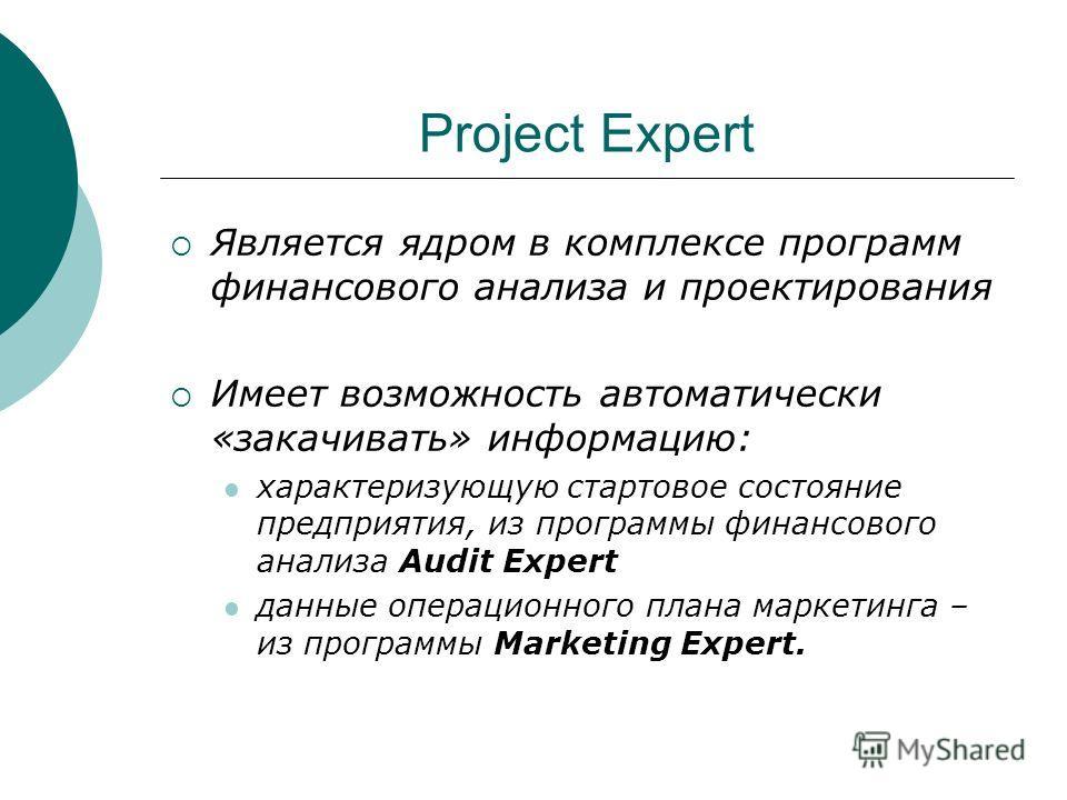 Project Expert Является ядром в комплексе программ финансового анализа и проектирования Имеет возможность автоматически «закачивать» информацию: характеризующую стартовое состояние предприятия, из программы финансового анализа Audit Expert данные опе