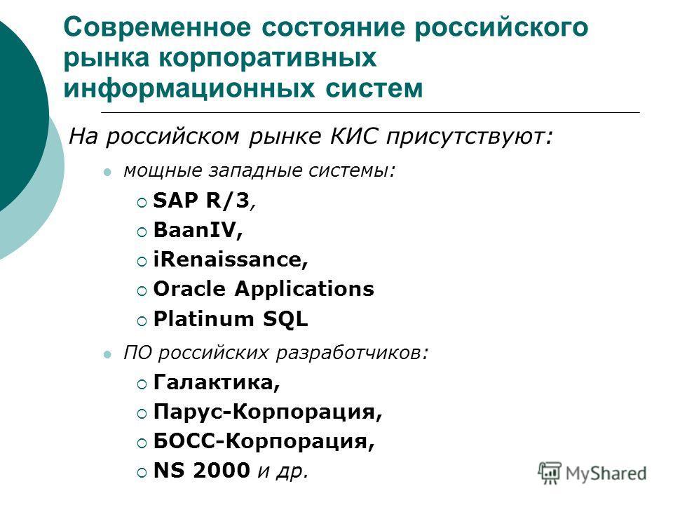 Современное состояние российского рынка корпоративных информационных систем На российском рынке КИС присутствуют: мощные западные системы: SAP R/3, BaanIV, iRenaissance, Oracle Applications Platinum SQL ПО российских разработчиков: Галактика, Парус-К