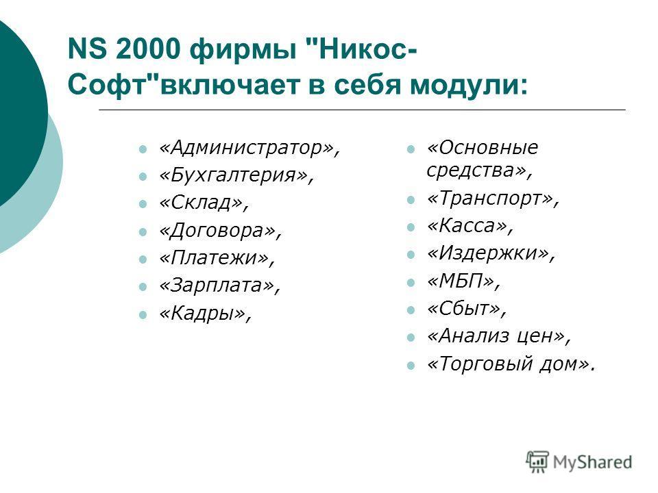 NS 2000 фирмы Никос- Софтвключает в себя модули: «Администратор», «Бухгалтерия», «Склад», «Договора», «Платежи», «Зарплата», «Кадры», «Основные средства», «Транспорт», «Касса», «Издержки», «МБП», «Сбыт», «Анализ цен», «Торговый дом».