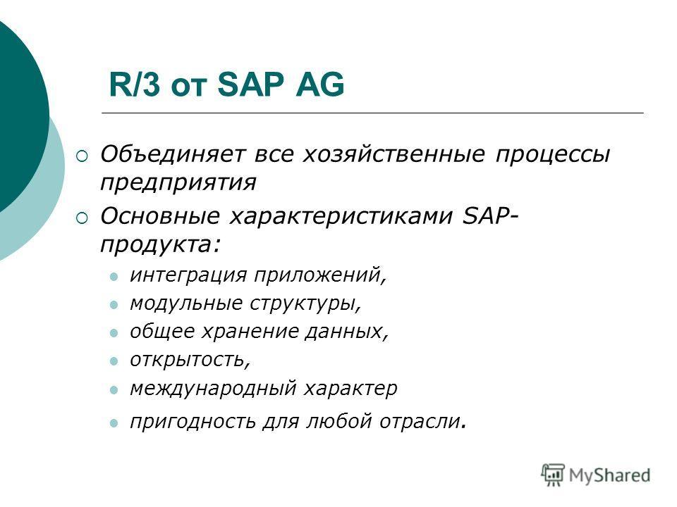 R/3 от SAP AG Объединяет все хозяйственные процессы предприятия Основные характеристиками SAP- продукта: интеграция приложений, модульные структуры, общее хранение данных, открытость, международный характер пригодность для любой отрасли.