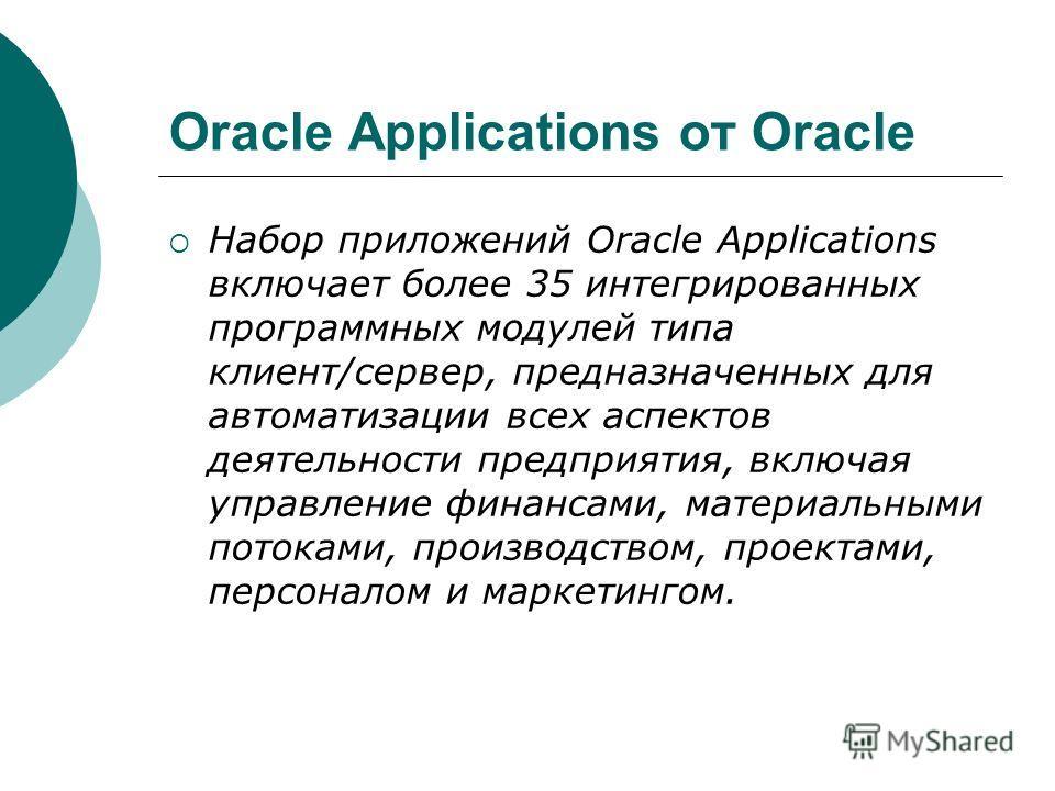 Oracle Applications от Oracle Набор приложений Oracle Applications включает более 35 интегрированных программных модулей типа клиент/сервер, предназначенных для автоматизации всех аспектов деятельности предприятия, включая управление финансами, матер