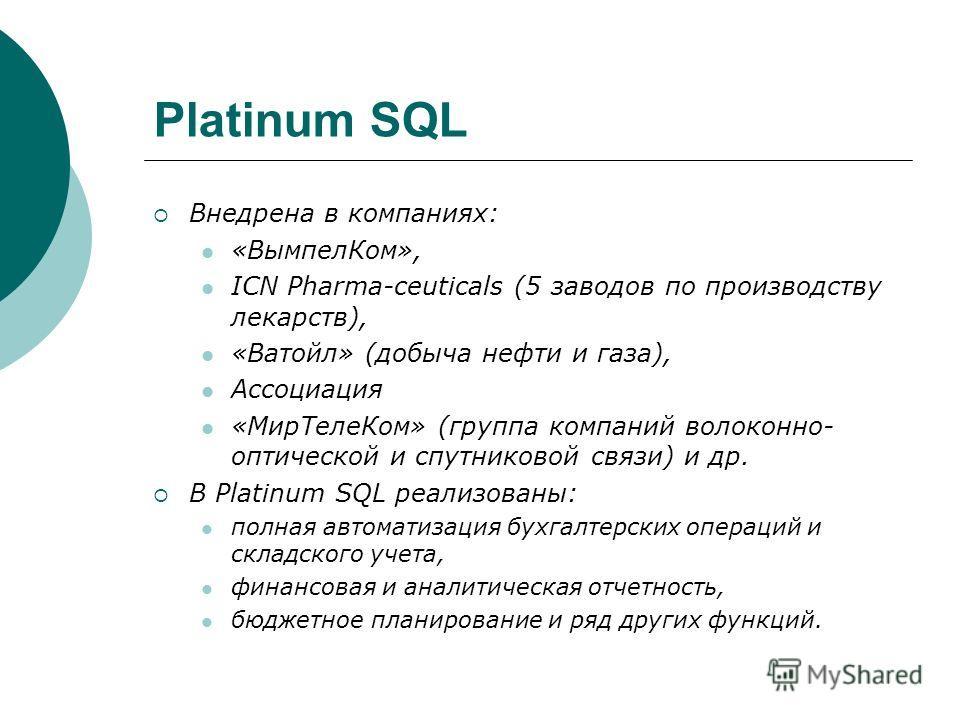 Platinum SQL Внедрена в компаниях: «ВымпелКом», ICN Pharma-ceuticals (5 заводов по производству лекарств), «Ватойл» (добыча нефти и газа), Ассоциация «МирТелеКом» (группа компаний волоконно- оптической и спутниковой связи) и др. В Platinum SQL реализ