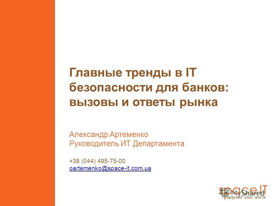 Главные тренды в IT безопасности для банков: вызовы и ответы рынка Александр Артеменко Руководитель ИТ Департамента +38 (044) 495-75-00 oartemenko@space-it.com.ua