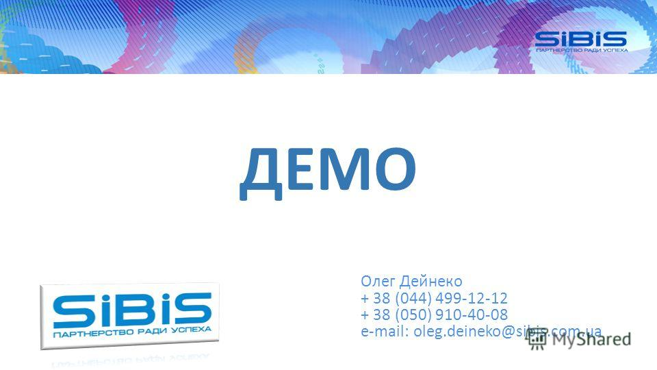 ДЕМО Сичкар Игорь + 38 (044) 499-12-12 + 38 (050) 385-32-71 e-mail: si@sibis.com.ua Олег Дейнеко + 38 (044) 499-12-12 + 38 (050) 910-40-08 e-mail: oleg.deineko@sibis.com.ua