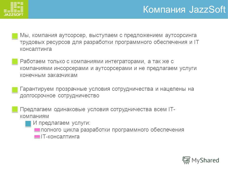 Компания JazzSoft Мы, компания аутсорсер, выступаем с предложением аутсорсинга трудовых ресурсов для разработки программного обеспечения и IT консалтинга Работаем только с компаниями интеграторами, а так же с компаниями инсорсерами и аутсорсерами и н