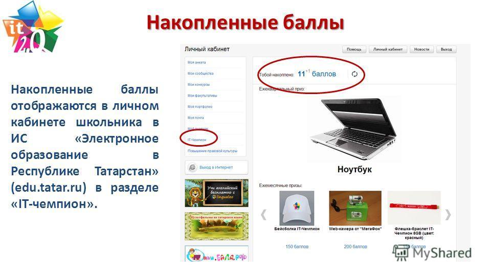 Накопленные баллы Накопленные баллы отображаются в личном кабинете школьника в ИС «Электронное образование в Республике Татарстан» (edu.tatar.ru) в разделе «IT-чемпион».