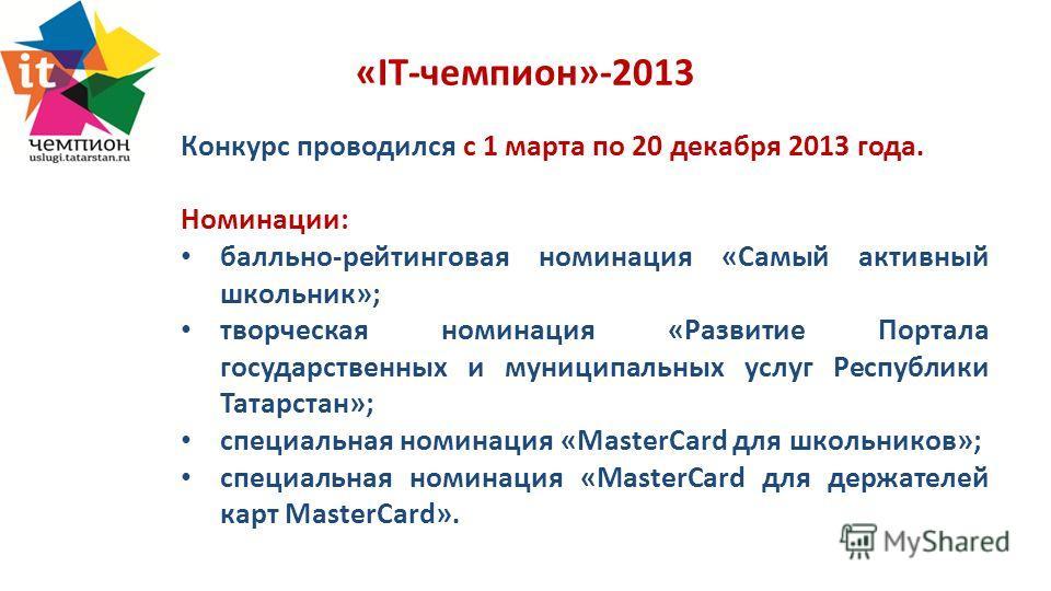 «IT-чемпион»-2013 Конкурс проводился с 1 марта по 20 декабря 2013 года. Номинации: балльно-рейтинговая номинация «Самый активный школьник»; творческая номинация «Развитие Портала государственных и муниципальных услуг Республики Татарстан»; специальна