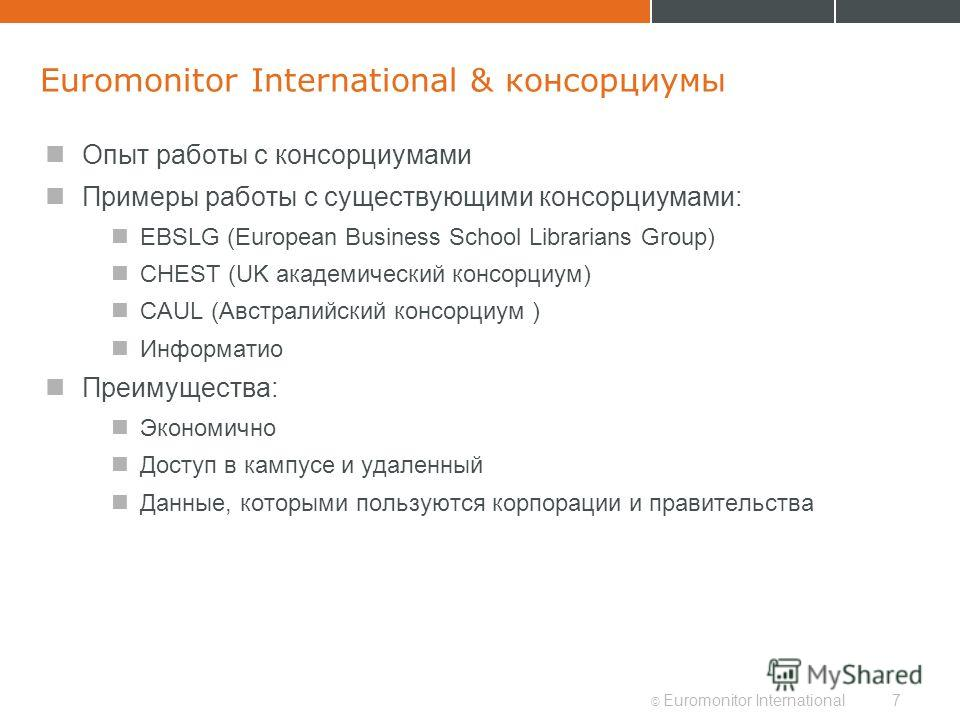 © Euromonitor International7 Euromonitor International & консорциумы Опыт работы с консорциумами Примеры работы с существующими консорциумами: EBSLG (European Business School Librarians Group) CHEST (UK академический консорциум) CAUL (Австралийский к
