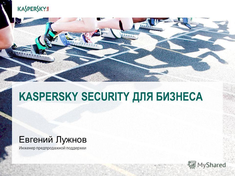 KASPERSKY SECURITY ДЛЯ БИЗНЕСА Евгений Лужнов Инженер предпродажной поддержки
