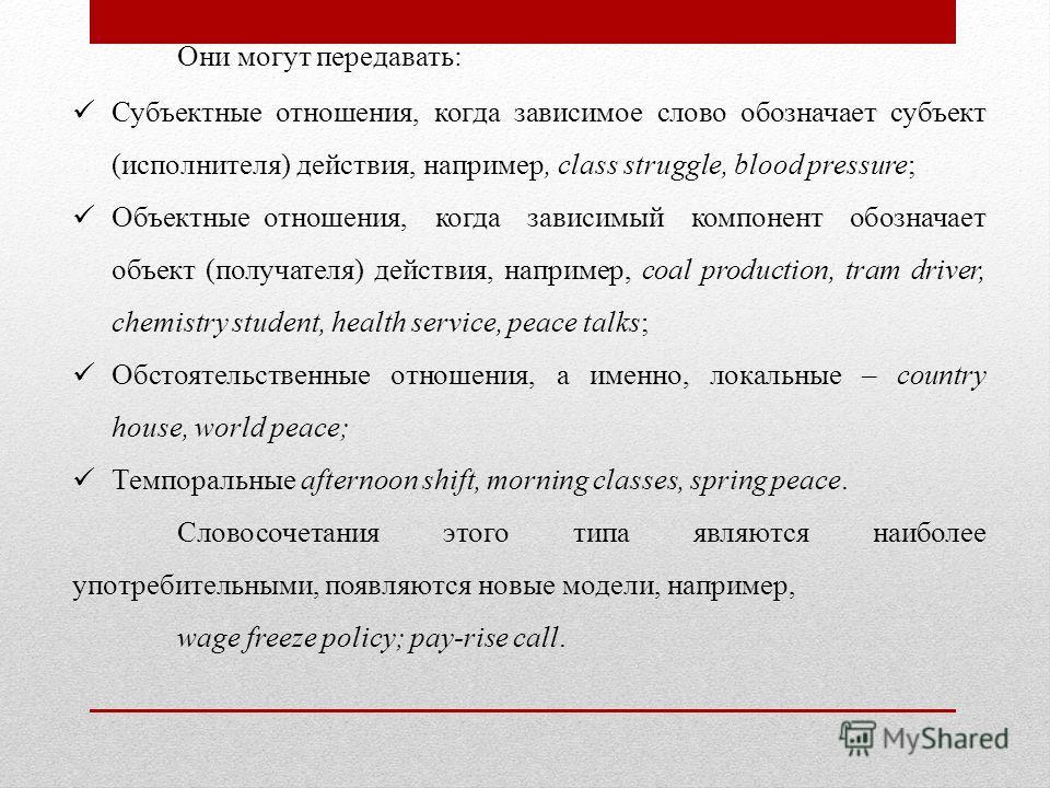 Они могут передавать: Субъектные отношения, когда зависимое слово обозначает субъект (исполнителя) действия, например, class struggle, blood pressure; Объектные отношения, когда зависимый компонент обозначает объект (получателя) действия, например, c