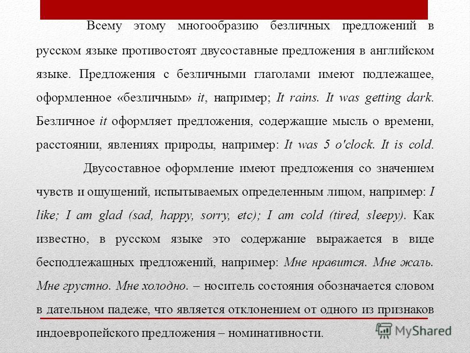 Всему этому многообразию безличных предложений в русском языке противостоят двусоставные предложения в английском языке. Предложения с безличными глаголами имеют подлежащее, оформленное «безличным» it, например; It rains. It was getting dark. Безличн