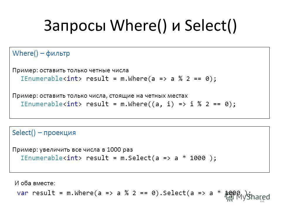 Запросы Where() и Select() Where() – фильтр Пример: оставить только четные числа IEnumerable result = m.Where(a => a % 2 == 0); Пример: оставить только числа, стоящие на четных местах IEnumerable result = m.Where((a, i) => i % 2 == 0); Select() – про