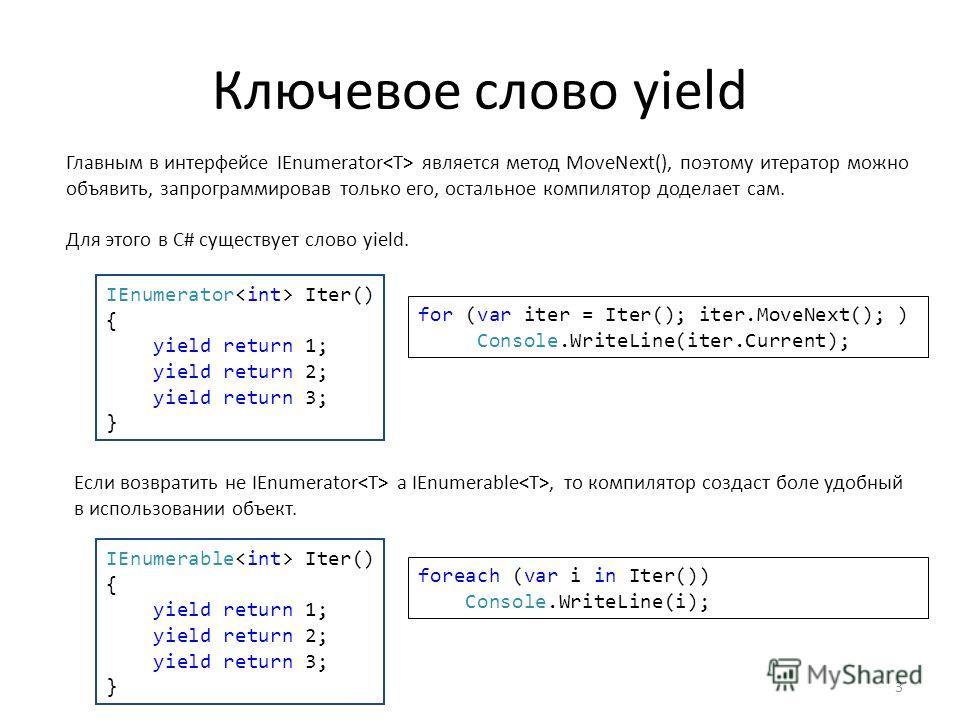 Ключевое слово yield Главным в интерфейсе IEnumerator является метод MoveNext(), поэтому итератор можно объявить, запрограммировав только его, остальное компилятор доделает сам. Для этого в С# существует слово yield. IEnumerator Iter() { yield return