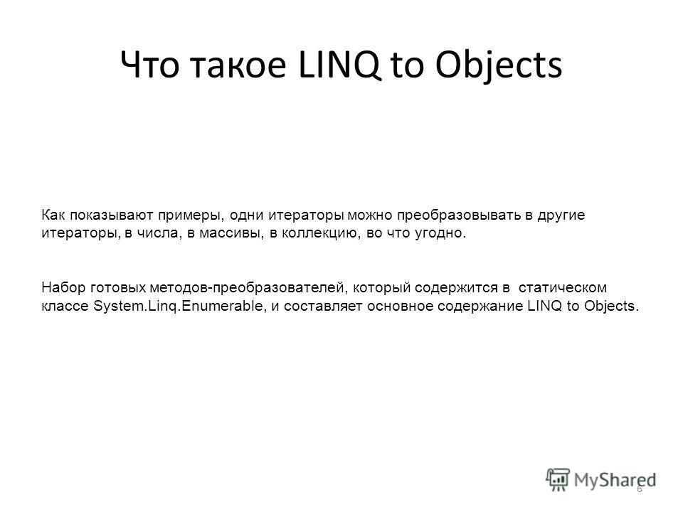 Что такое LINQ to Objects Как показывают примеры, одни итераторы можно преобразовывать в другие итераторы, в числа, в массивы, в коллекцию, во что угодно. Набор готовых методов-преобразователей, который содержится в статическом классе System.Linq.Enu