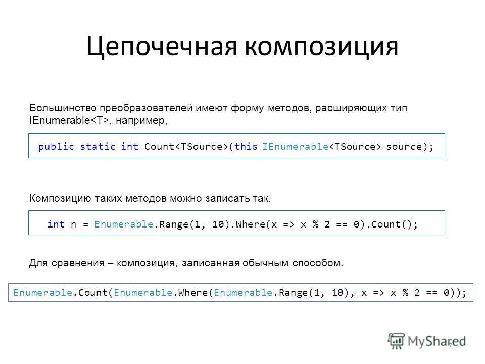 Цепочечная композиция Большинство преобразователей имеют форму методов, расширяющих тип IEnumerable, например, public static int Count (this IEnumerable source); Композицию таких методов можно записать так. int n = Enumerable.Range(1, 10).Where(x =>