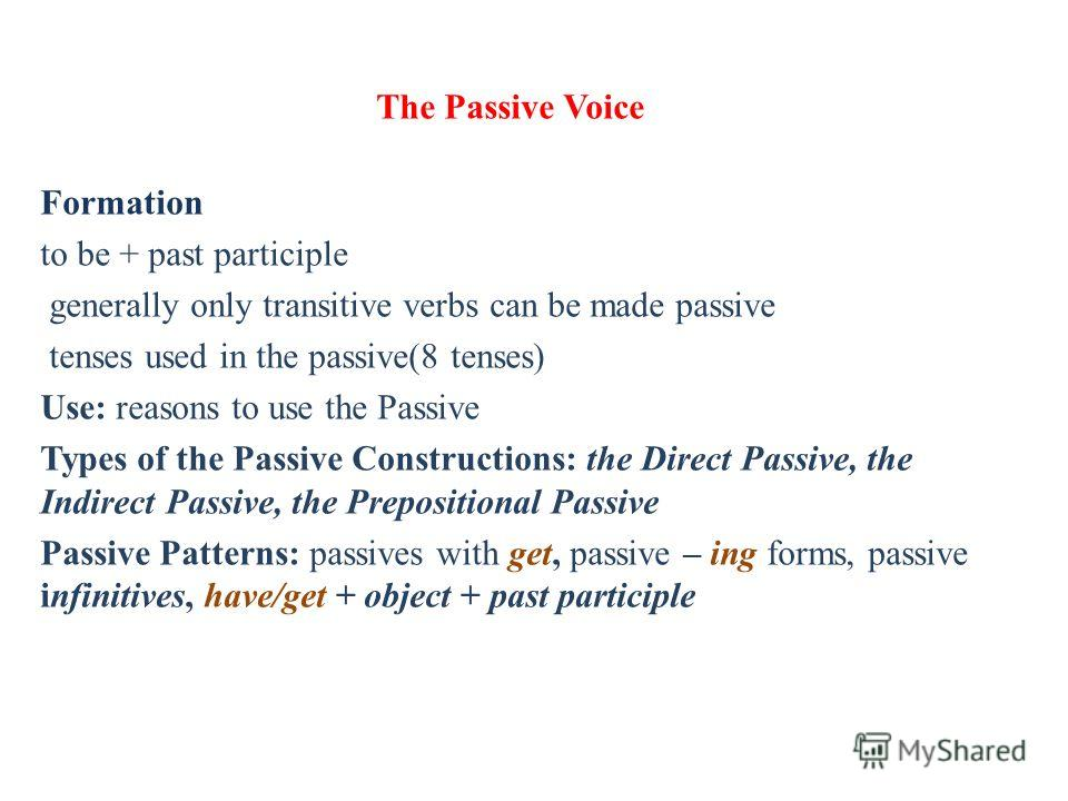 The Passive Voice Formation to be + past participle generally only transitive verbs can be made passive tenses used in the passive(8 tenses) Use: reasons to use the Passive Types of the Passive Constructions: the Direct Passive, the Indirect Passive,