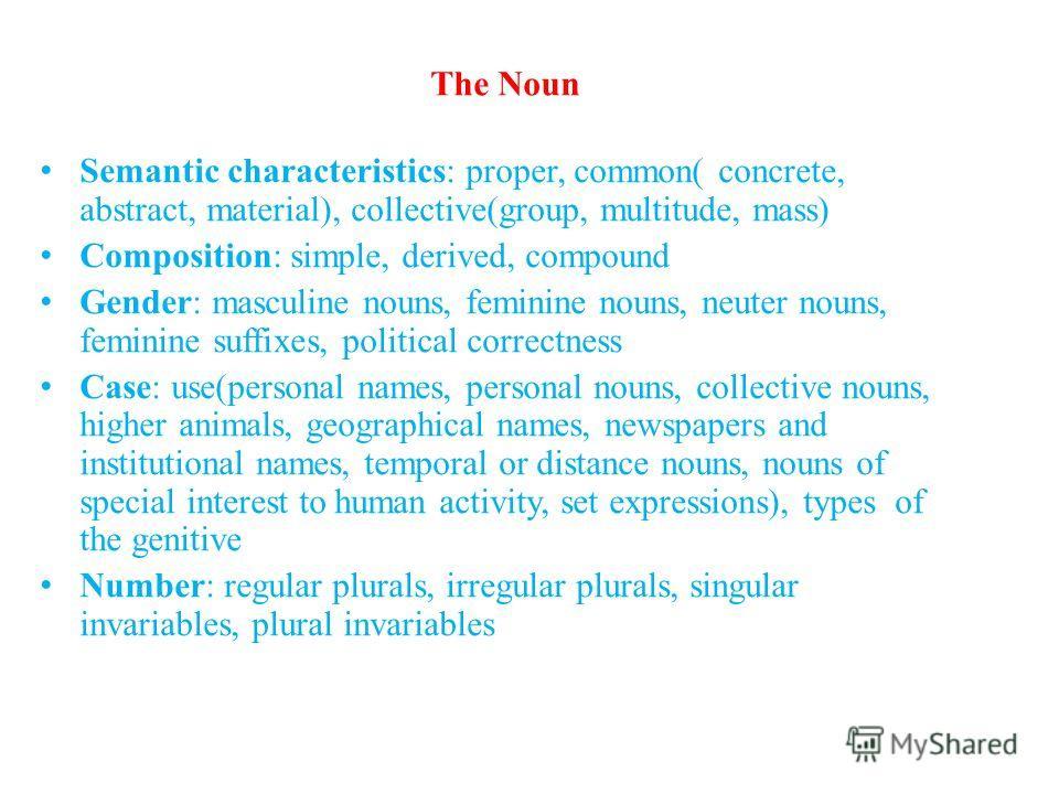 The Noun Semantic characteristics: proper, common( concrete, abstract, material), collective(group, multitude, mass) Composition: simple, derived, compound Gender: masculine nouns, feminine nouns, neuter nouns, feminine suffixes, political correctnes