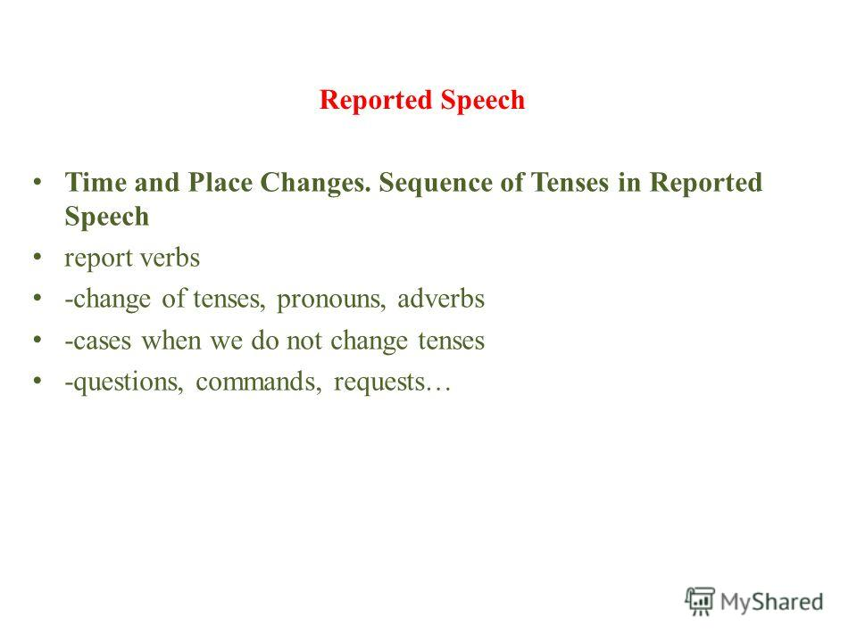 Reported Speech Time and Place Changes. Sequence of Tenses in Reported Speech report verbs -change of tenses, pronouns, adverbs -cases when we do not change tenses -questions, commands, requests…