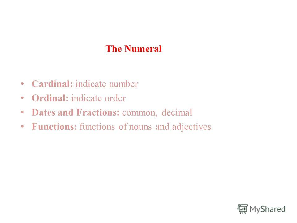 The Numeral Cardinal: indicate number Ordinal: indicate order Dates and Fractions: common, decimal Functions: functions of nouns and adjectives