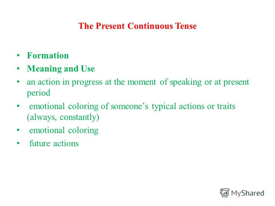 The Present Continuous Tense Formation Meaning and Use an action in progress at the moment of speaking or at present period emotional coloring of someones typical actions or traits (always, constantly) emotional coloring future actions